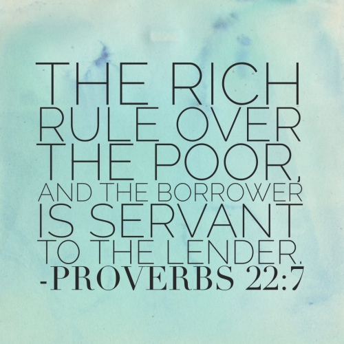 Proverbs 22:7 The rich rule over the poor and the borrower is servant to the lender