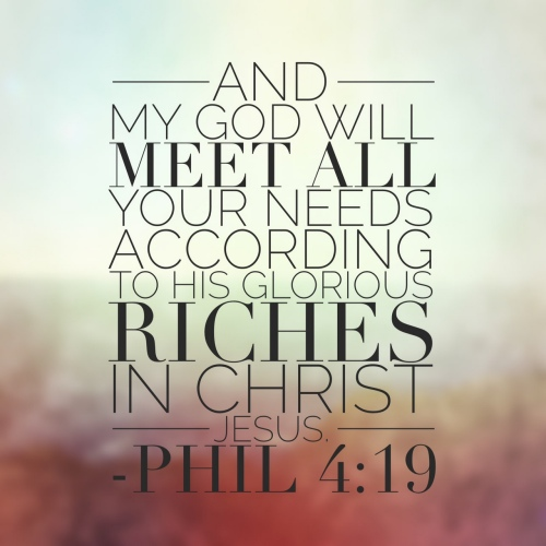 Philippians 4:19 And my God will meet all your needs according to his glorious riches in Christ Jesus