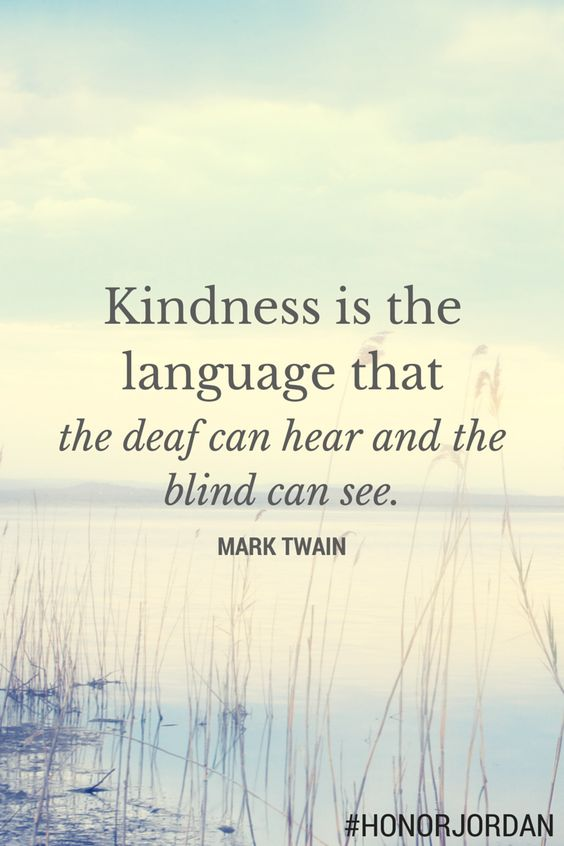 Kindness is the language that the def can hear and the blind can see